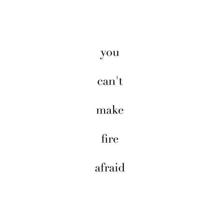 You are fire and nothing can make you back down xx
