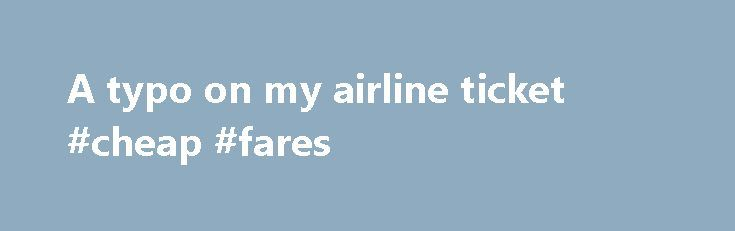 A typo on my airline ticket #cheap #fares http://cheap.remmont.com/a-typo-on-my-airline-ticket-cheap-fares/  #ticket airline #A typo on my airline ticket (Tribune Media Services) — Frank Santa Maria buys two tickets to Italy on Expedia. But when an agent misspells his wife's name, he must embark on an odyssey to ensure she'll be allowed to use her tickets. Will he be successful? Q: I recently bought tickets to…