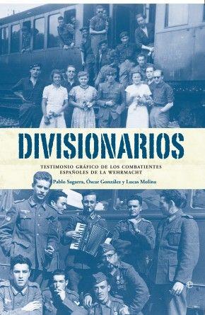 Divisionarios  Testimonio gráfico de los combatientes españoles de la Wehrmacht  Pablo Sagarra, Óscar González, Lucas Molina Franco    Fueron más de 46.000 los divisionarios, españoles de toda clase y condición, que llegaron a formar parte de la División Española de Voluntarios, División 250ª o