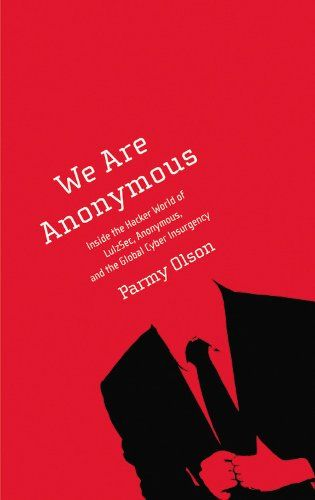 Parmy Olson: We Are Anonymous: Inside the Hacker World of LulzSec, Anonymous, and the Global Cyber Insurgency (2012) at Monoskop Log