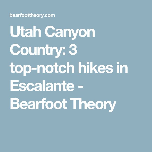 Utah Canyon Country: 3 top-notch hikes in Escalante - Bearfoot Theory