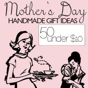 50 handmade mother's day gift ideas, under ten bucks.