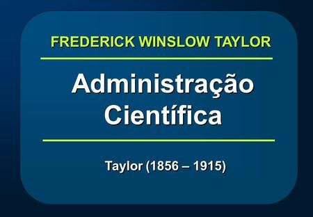 FREDERICK WINSLOW TAYLOR Administração Científica>