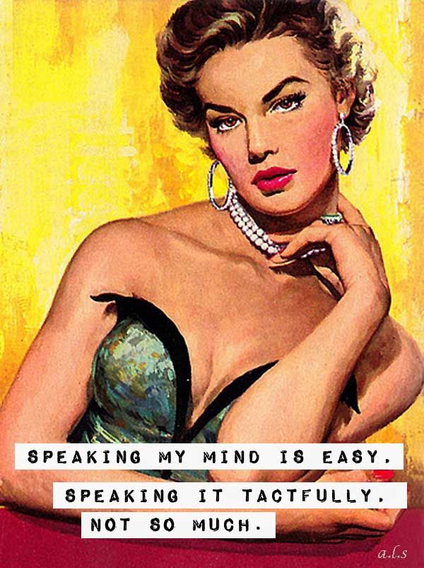 Speaking my mind is easy. Speaking it tactfully, not so much.