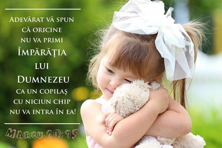 Marcu 10:15  Adevărat vă spun că oricine nu va primi Împărăţia lui Dumnezeu ca un copilaş cu niciun chip nu va intra în ea! Versete BIblie