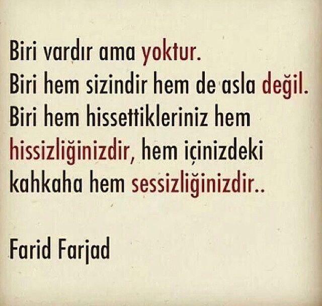 Biri vardır ama yoktur. Biri hem sizindir hemde asla değil. Biri hem hissettikleriniz hem hissizliğinizdir, hem içinizdeki kahkaha hem sessizliğinizdir. - Farid Farhad