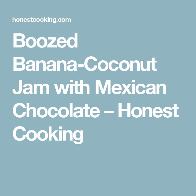 Boozed Banana-Coconut Jam with Mexican Chocolate – Honest Cooking