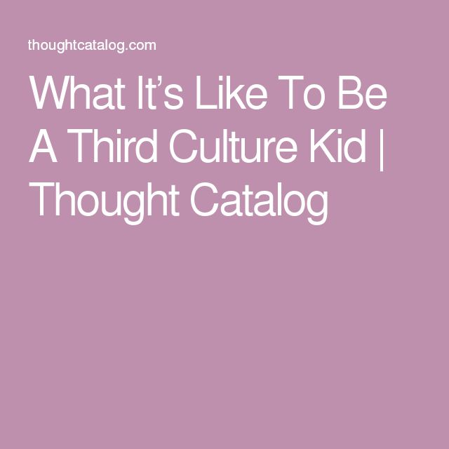 What It's Like To Be A Third Culture Kid | Thought Catalog