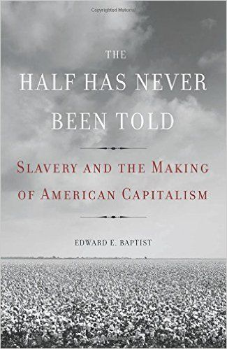 The Half Has Never Been Told: Slavery and the Making of American Capitalism: Edward E. Baptist: 9780465002962: AmazonSmile: Books