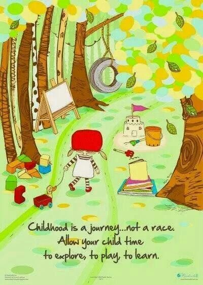 Childhood is a journey… not a race. Allow your child time to explore, to play, to learn.