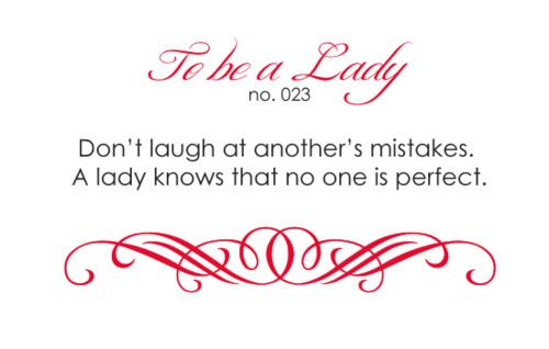 To Be A Lady #23 Don't Laugh At Another's Mistakes. A Lady Knows That No One Is Perfect.