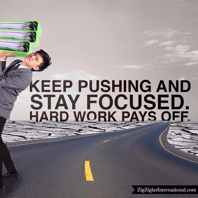 Keep pushing and stay focused. Hard work pays off. budurl.com/SBD87062 by thezigziglar