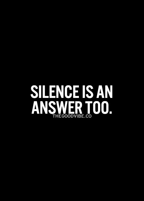 Silence is an answer too... wise words