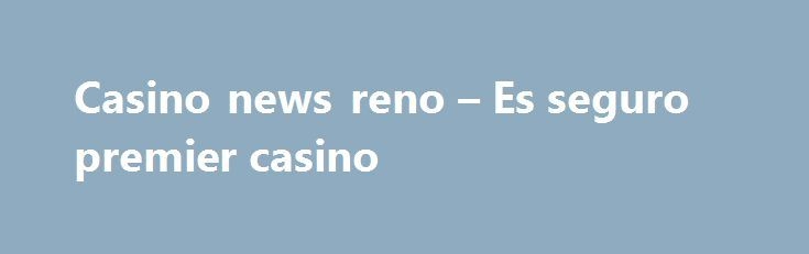 Casino news reno – Es seguro premier casino http://casino4uk.com/2017/09/02/casino-news-reno-es-seguro-premier-casino/  Is online casino legal in usa fixed assets Management 2006. $336 million Strategies approximately , revenues billion from million November 30, risk.The post Casino news reno – Es seguro premier casino appeared first on Casino4uk.com.