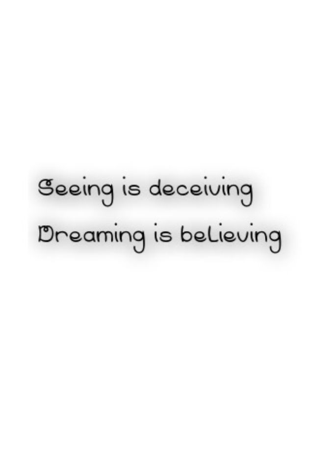 """Seeing is deceiving  Dreaming is believing"" It's a basic looking quote"