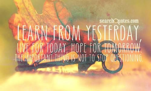 Learn from yesterday, live for today, hope for tomorrow. The important thing is to never stop questioning.
