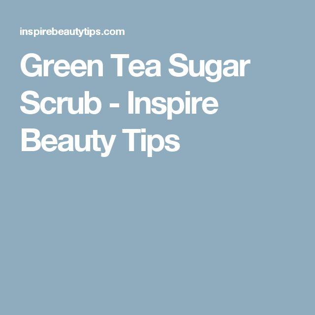 Green Tea Sugar Scrub - Inspire Beauty Tips