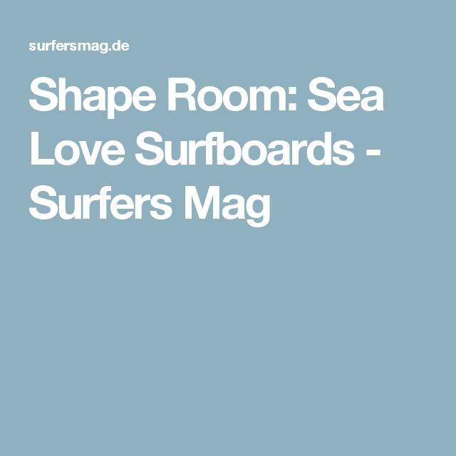 Shape Room: Sea Love Surfboards - Surfers Mag