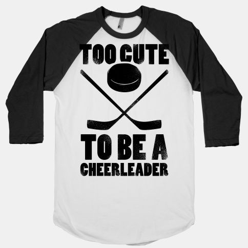 Too Cute To Be a Cheerleader (Hockey) I MUST find this shirt!!!!