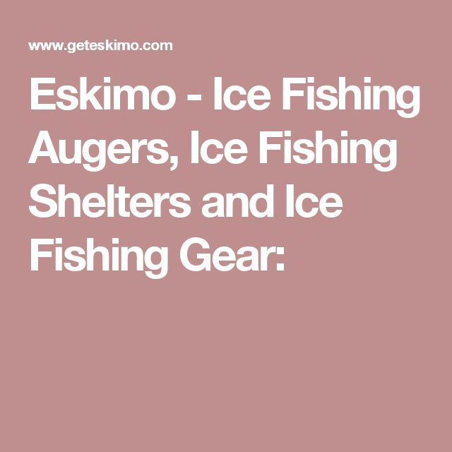 Eskimo - Ice Fishing Augers, Ice Fishing Shelters and Ice Fishing Gear: