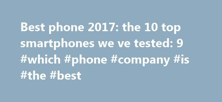 Best phone 2017: the 10 top smartphones we ve tested: 9 #which #phone #company #is #the #best http://alaska.remmont.com/best-phone-2017-the-10-top-smartphones-we-ve-tested-9-which-phone-company-is-the-best/  # TechRadar Best phone 2017: the 10 top smartphones we've tested Bright, colorful full HD display Battery life could be better Assistant yet to realize potential The Google Pixel is an excellent flagship phone that's an impressive debut for Google as a manufacturer – and the new…