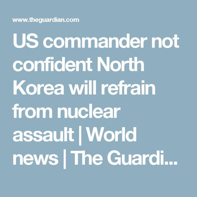 US commander not confident North Korea will refrain from nuclear assault | World news | The Guardian