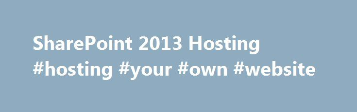 SharePoint 2013 Hosting #hosting #your #own #website http://vds.remmont.com/sharepoint-2013-hosting-hosting-your-own-website/  #sharepoint hosting # SharePoint 2013 Hosting SharePoint 2013 is the latest version of one of the most successful enterprise collaboration software from Microsoft with more than 100 million licenses sold. SharePoint 2013 comes in three editions Foundation, Standard, and Enterprise. Apps4Rent now offers SharePoint Foundation 2013, Standard, and Enterprise 2013…