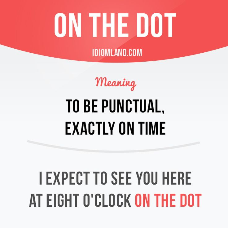 Idiom of the day: On the dot.  -         Repinned by Chesapeake College Adult Ed. We offer free classes on the Eastern Shore of MD to help you earn your GED - H.S. Diploma or Learn English (ESL) .   For GED classes contact Danielle Thomas 410-829-6043 dthomas@chesapeke.edu  For ESL classes contact Karen Luceti - 410-443-1163  Kluceti@chesapeake.edu .  www.chesapeake.edu