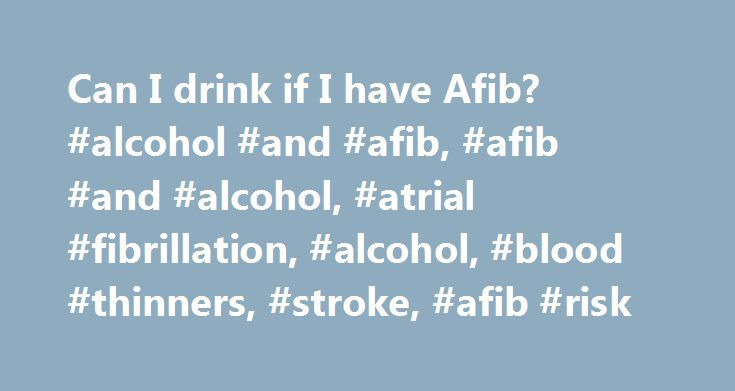 Can I drink if I have Afib? #alcohol #and #afib, #afib #and #alcohol, #atrial #fibrillation, #alcohol, #blood #thinners, #stroke, #afib #risk http://bahamas.remmont.com/can-i-drink-if-i-have-afib-alcohol-and-afib-afib-and-alcohol-atrial-fibrillation-alcohol-blood-thinners-stroke-afib-risk/  # Does Alcohol Cause AFib? A glass of wine with dinner is good for your heart. right? Many studies suggest that light or moderate drinking can cut your risk of heart disease and stroke . But depending on…