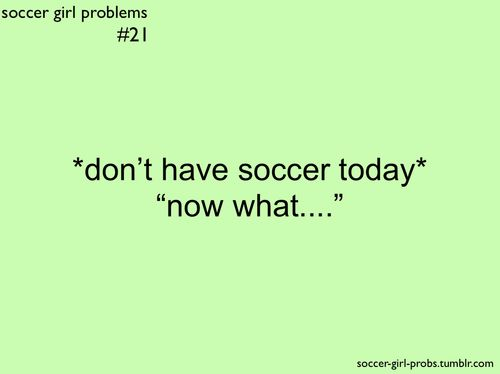 I'm done with soccer for once since I was practically walking so yah:( I don't know what to do with my life now