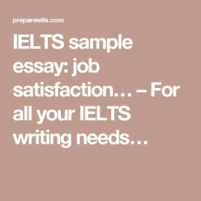 ielts essay on job satisfaction Пример ielts essay academic you should spend about 40 minutes on this task write about the following topic as most people spend a major part of their adult life at work, job satisfaction.