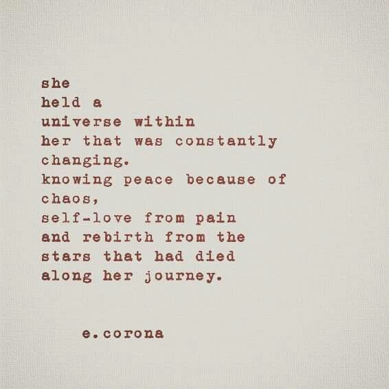 She held a universe within her that was constantly changing. Knowing peace because of chaos, self-love from pain and rebirth from the stars that had died along her journey.