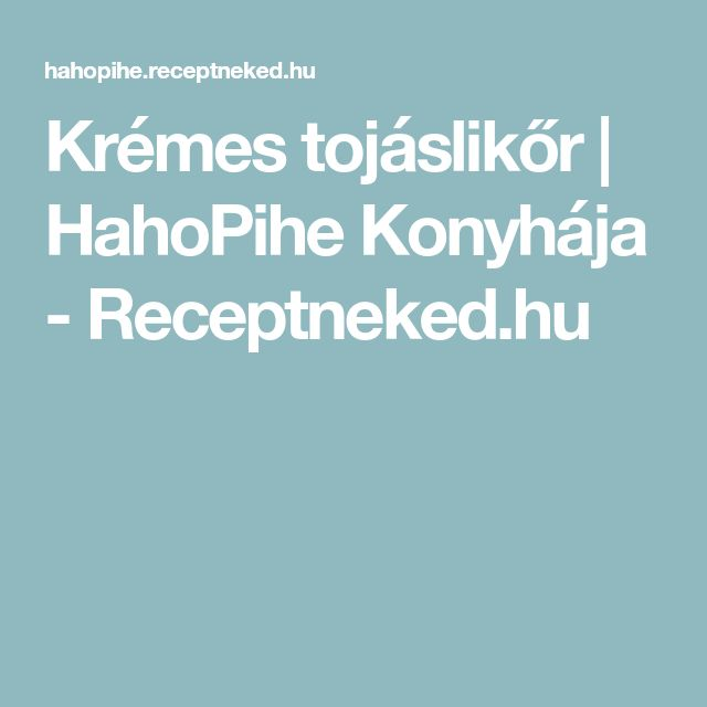 Krémes tojáslikőr  | HahoPihe Konyhája - Receptneked.hu