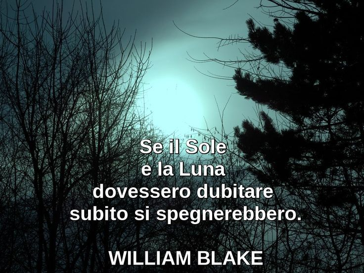 Se il Sole e la Luna dovessero dubitare subito si spegnerebbero.  William Blake