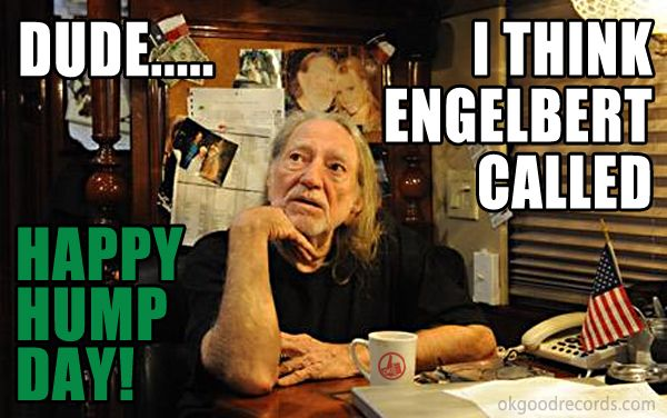 Happy Hump Day! - http://www.okgoodrecords.com/blog/2014/09/03/happy-hump-day-6/ -   - banner, engelbert, Engelbert Humperdinck, funny, happy hump day, high, hump day, humperdinck, Meme, stoned, willie nelson