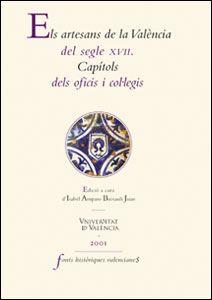 Els artesans de la València del segle XVII. Capítols dels oficis i col·legis Isabel Amparo Baixauli Juan, ed.