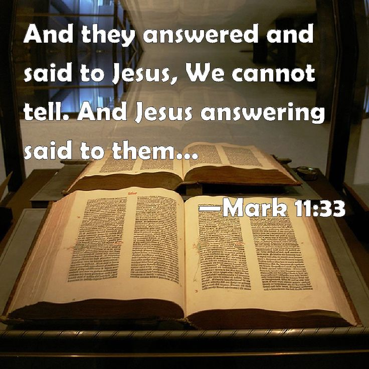 Mark 11:33 And they answered and said to Jesus, We cannot tell. And Jesus answering said to them, Neither do I tell you by what authority I do these things.