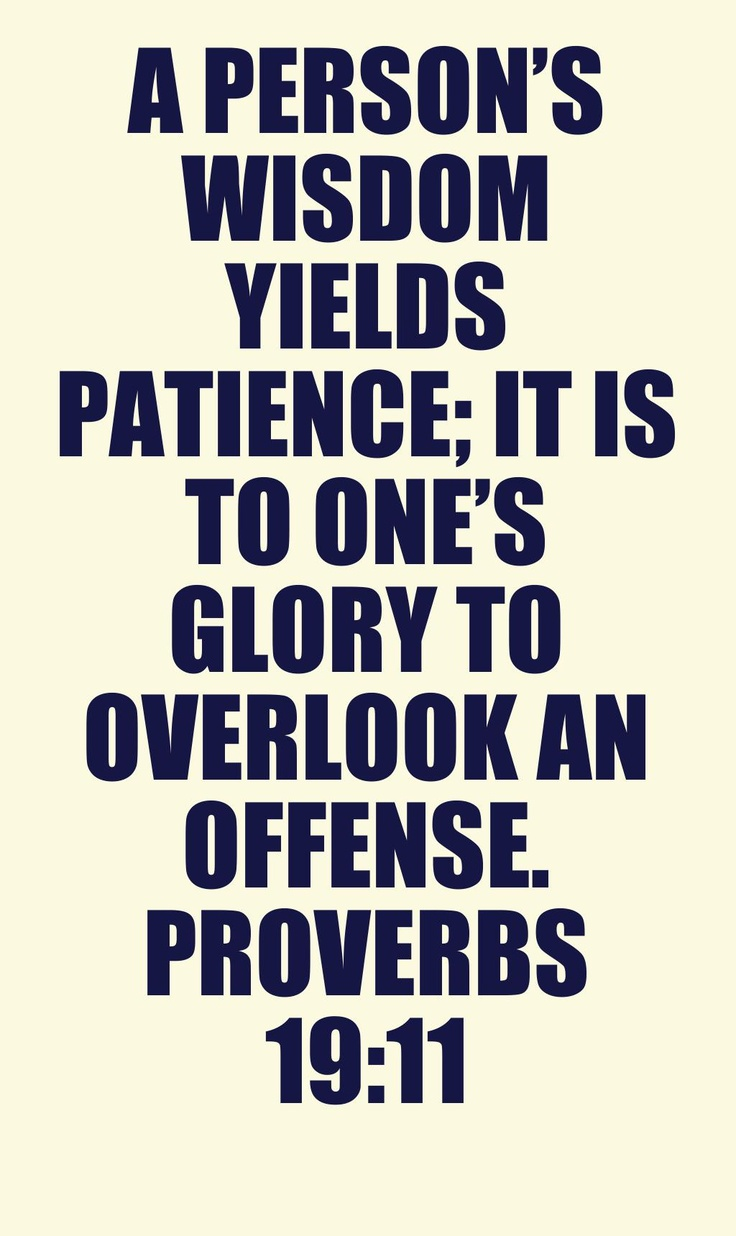 A person's wisdom yields patience; it is to one's glory to overlook an offense. Proverbs 19:11