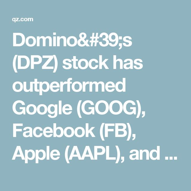 Domino's (DPZ) stock has outperformed Google (GOOG), Facebook (FB), Apple (AAPL), and Amazon (AMZN) this decade — Quartz
