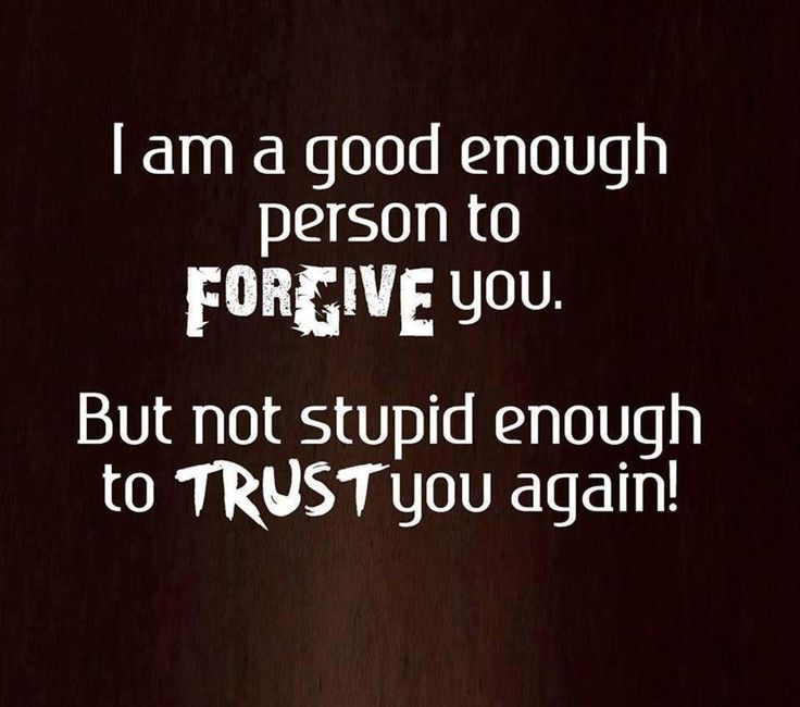 I am a good enough person to forgive you. But not stupid enough to trust you again. thedailyquotes.com