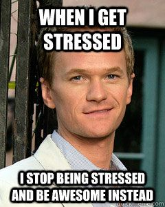 When I get stressed I stop being stressed and be awesome instead  Stress