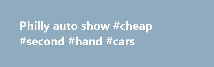 Philly auto show #cheap #second #hand #cars http://auto-car.remmont.com/philly-auto-show-cheap-second-hand-cars/  #philly auto show # Philadelphia Auto Show | January 31 – February 8, […]
