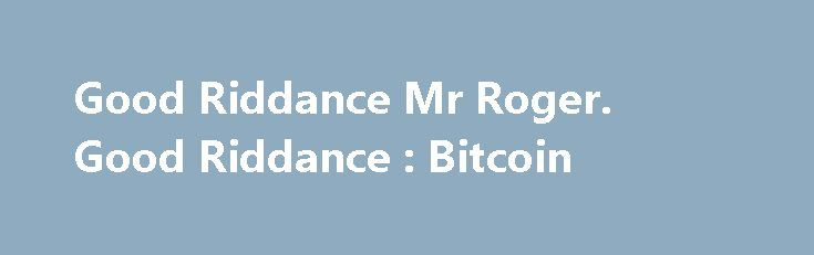 Good Riddance Mr Roger. Good Riddance : Bitcoin https://betiforexcom.livejournal.com/28132013.html  Agree. Let's use this opportunity to turn the front page of this sub into superior discussion about why BTC is king on merit alone. If we get into shit...The post Good Riddance Mr Roger. Good Riddance : Bitcoin appeared first on bitcoinmining.shop.The post Good Riddance Mr Roger. Good Riddance : Bitcoin appeared first on aroundworld24.com…