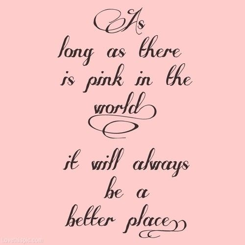 As long as there is pink in the world girly quote pink Home is the best place in the world quotes