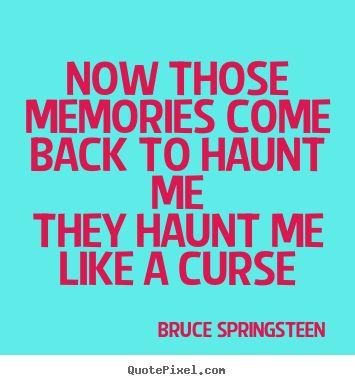 your memories haunt me every day