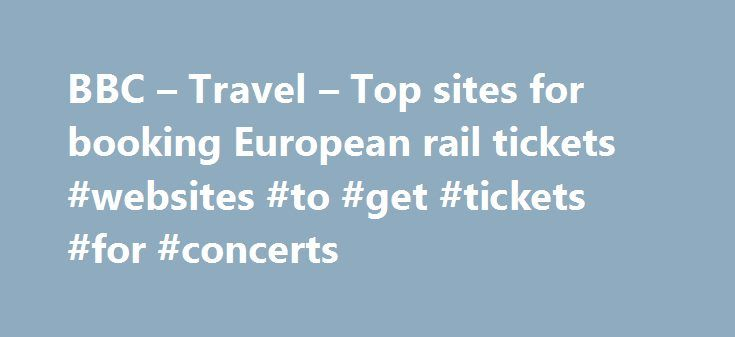 BBC – Travel – Top sites for booking European rail tickets #websites #to #get #tickets #for #concerts http://tickets.nef2.com/bbc-travel-top-sites-for-booking-european-rail-tickets-websites-to-get-tickets-for-concerts/  Top sites for booking European rail tickets By Sean O'Neill 20 February 2013 European countries are constantly improving their intercity rail networks and high-speed trains have slashed travel times around the continent. Spain alone has built 3,000km of track for trains…