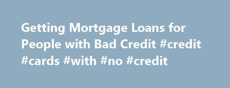Getting Mortgage Loans for People with Bad Credit #credit #cards #with #no #credit http://credit-loan.remmont.com/getting-mortgage-loans-for-people-with-bad-credit-credit-cards-with-no-credit/  #loans for people with poor credit # Getting Mortgage Loans for People with Bad Credit Despite popular belief, mortgage loans for people with bad credit are possible. Any loan awarded to a borrower with a credit score below 600 is considered subprime. Though it can be difficult to receive a subprime…