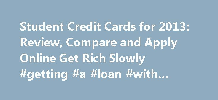 Student Credit Cards for 2013: Review, Compare and Apply Online Get Rich Slowly #getting #a #loan #with #bad #credit http://credit.remmont.com/student-credit-cards-for-2013-review-compare-and-apply-online-get-rich-slowly-getting-a-loan-with-bad-credit/  #student credit card # Compare featured cards. Find the right card for you fast Student Credit Cards from Our Partners Read More...The post Student Credit Cards for 2013: Review, Compare and Apply Online Get Rich Slowly #getting #a #loan…