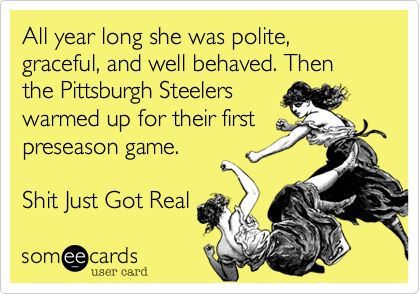 All year long she was polite, graceful, and well behaved. Then the Pittsburgh Steelers warmed up for their first preseason game. Shit Just Got Real.