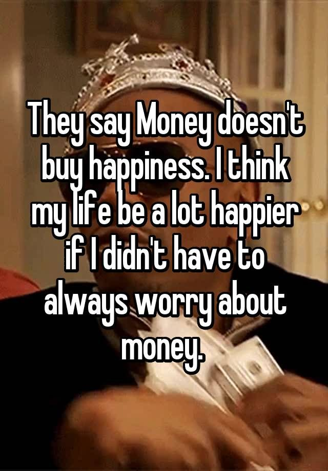"""They say Money doesn't buy happiness. I think my life be a lot happier if I didn't have to always worry about money. """